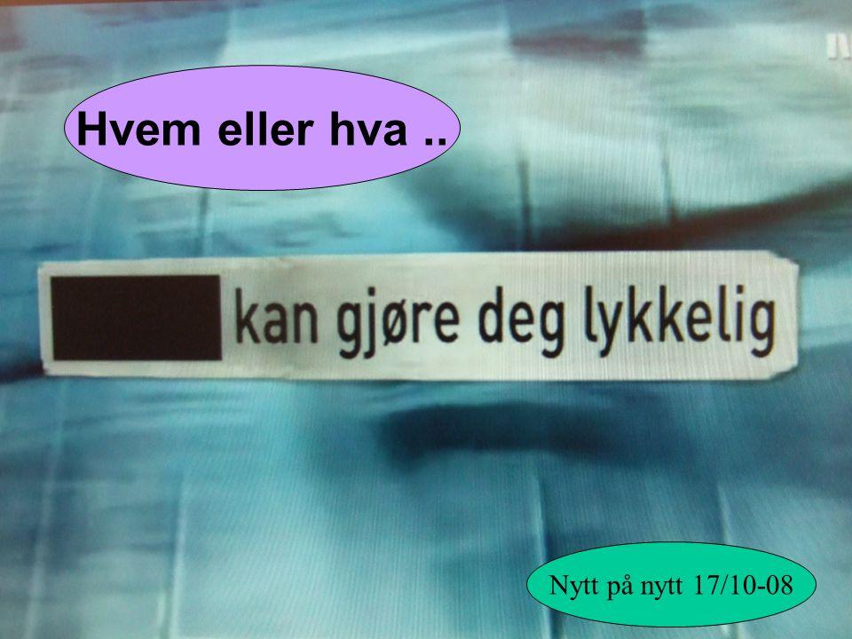 Nytt på nytt 17/10-08 Hvem eller hva..