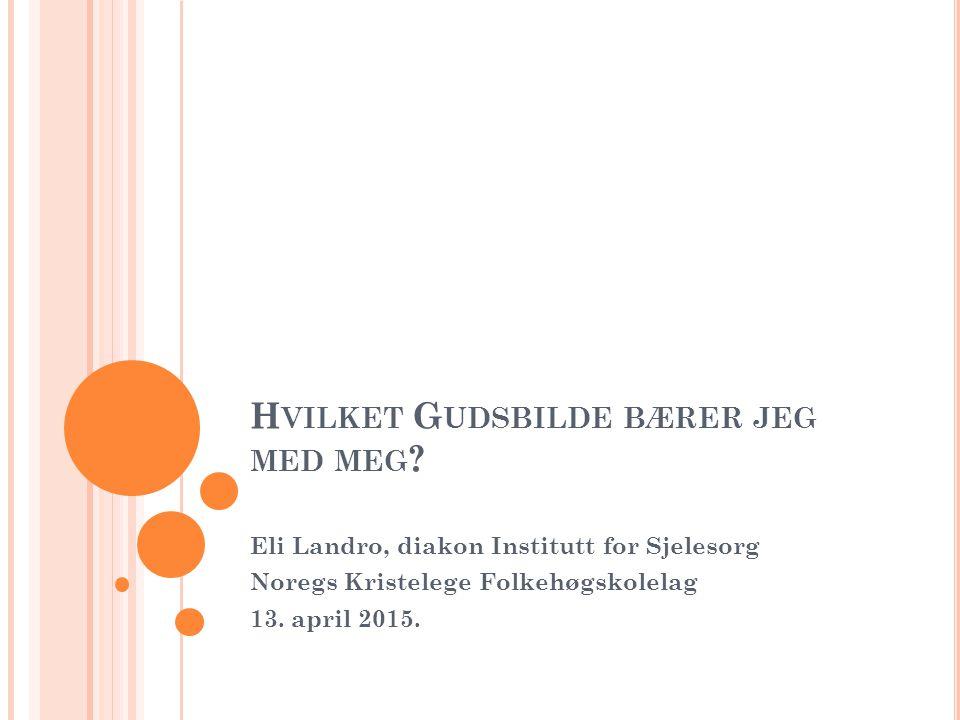 H VILKET G UDSBILDE BÆRER JEG MED MEG ? Eli Landro, diakon Institutt for Sjelesorg Noregs Kristelege Folkehøgskolelag 13. april 2015.