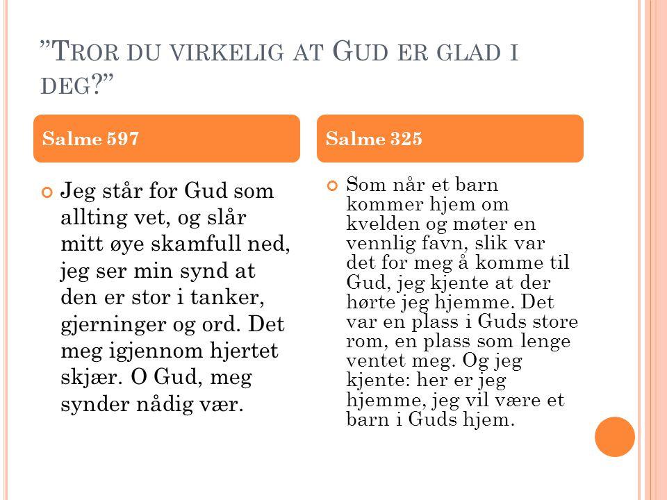 """""""T ROR DU VIRKELIG AT G UD ER GLAD I DEG ?"""" Jeg står for Gud som allting vet, og slår mitt øye skamfull ned, jeg ser min synd at den er stor i tanker,"""