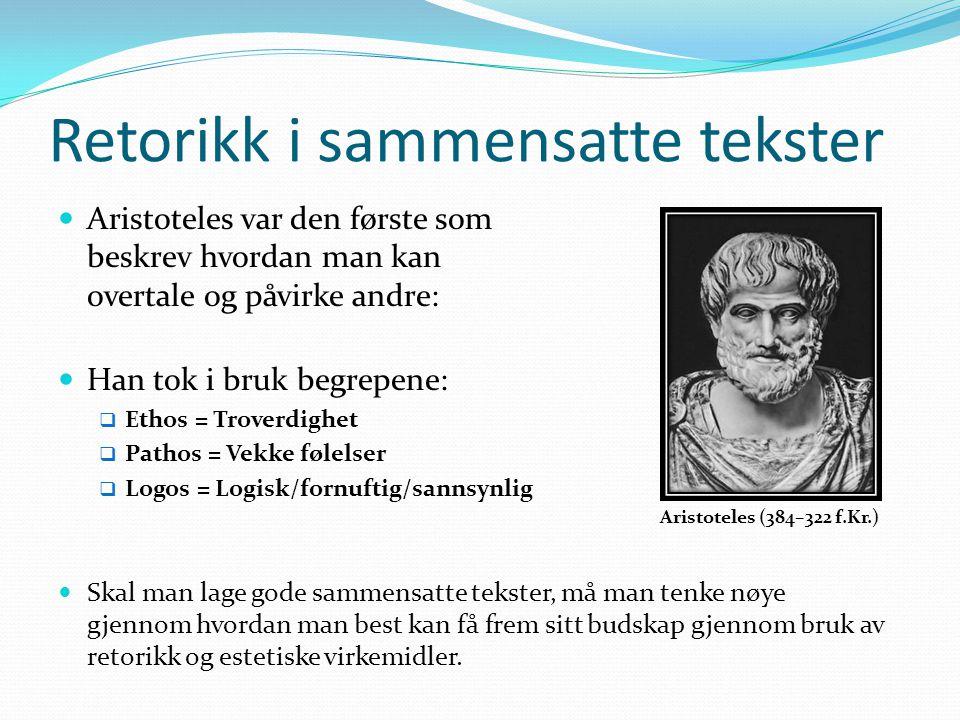 Retorikk i sammensatte tekster Aristoteles var den første som beskrev hvordan man kan overtale og påvirke andre: Han tok i bruk begrepene:  Ethos = Troverdighet  Pathos = Vekke følelser  Logos = Logisk/fornuftig/sannsynlig Aristoteles (384–322 f.Kr.) Skal man lage gode sammensatte tekster, må man tenke nøye gjennom hvordan man best kan få frem sitt budskap gjennom bruk av retorikk og estetiske virkemidler.