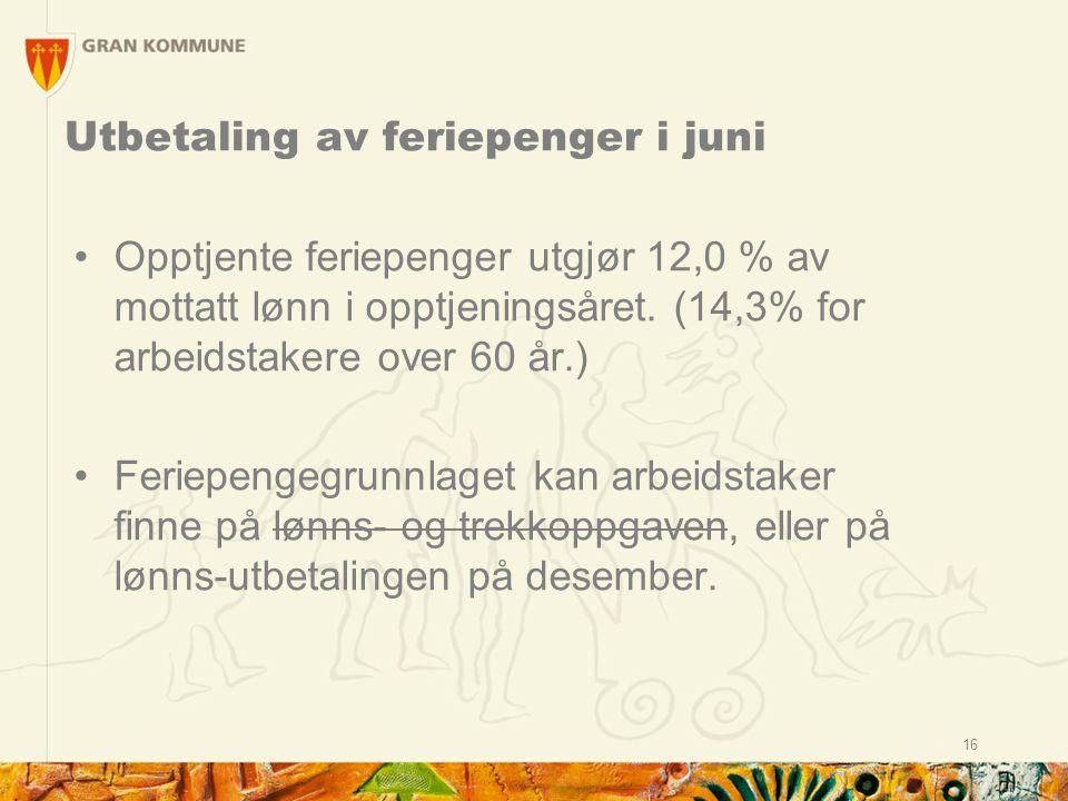 16 Utbetaling av feriepenger i juni Opptjente feriepenger utgjør 12,0 % av mottatt lønn i opptjeningsåret. (14,3% for arbeidstakere over 60 år.) Ferie