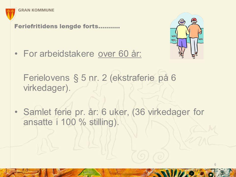 6 For arbeidstakere over 60 år: Ferielovens § 5 nr. 2 (ekstraferie på 6 virkedager). Samlet ferie pr. år: 6 uker, (36 virkedager for ansatte i 100 % s