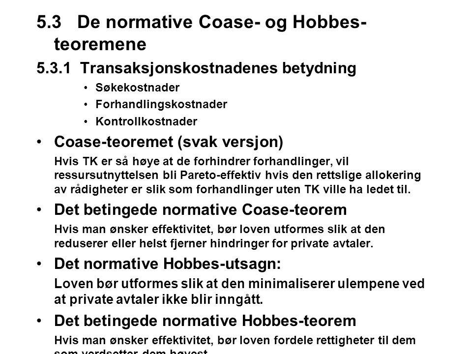 5.3 De normative Coase- og Hobbes- teoremene 5.3.1 Transaksjonskostnadenes betydning Søkekostnader Forhandlingskostnader Kontrollkostnader Coase-teoremet (svak versjon) Hvis TK er så høye at de forhindrer forhandlinger, vil ressursutnyttelsen bli Pareto-effektiv hvis den rettslige allokering av rådigheter er slik som forhandlinger uten TK ville ha ledet til.