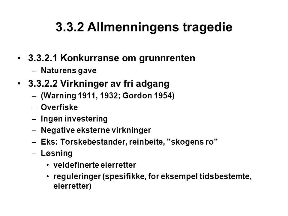 3.3.2 Allmenningens tragedie 3.3.2.1 Konkurranse om grunnrenten –Naturens gave 3.3.2.2 Virkninger av fri adgang –(Warning 1911, 1932; Gordon 1954) –Overfiske –Ingen investering –Negative eksterne virkninger –Eks: Torskebestander, reinbeite, skogens ro –Løsning veldefinerte eierretter reguleringer (spesifikke, for eksempel tidsbestemte, eierretter)