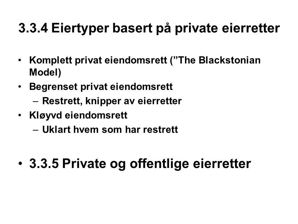 3.3.4 Eiertyper basert på private eierretter Komplett privat eiendomsrett ( The Blackstonian Model) Begrenset privat eiendomsrett –Restrett, knipper av eierretter Kløyvd eiendomsrett –Uklart hvem som har restrett 3.3.5 Private og offentlige eierretter