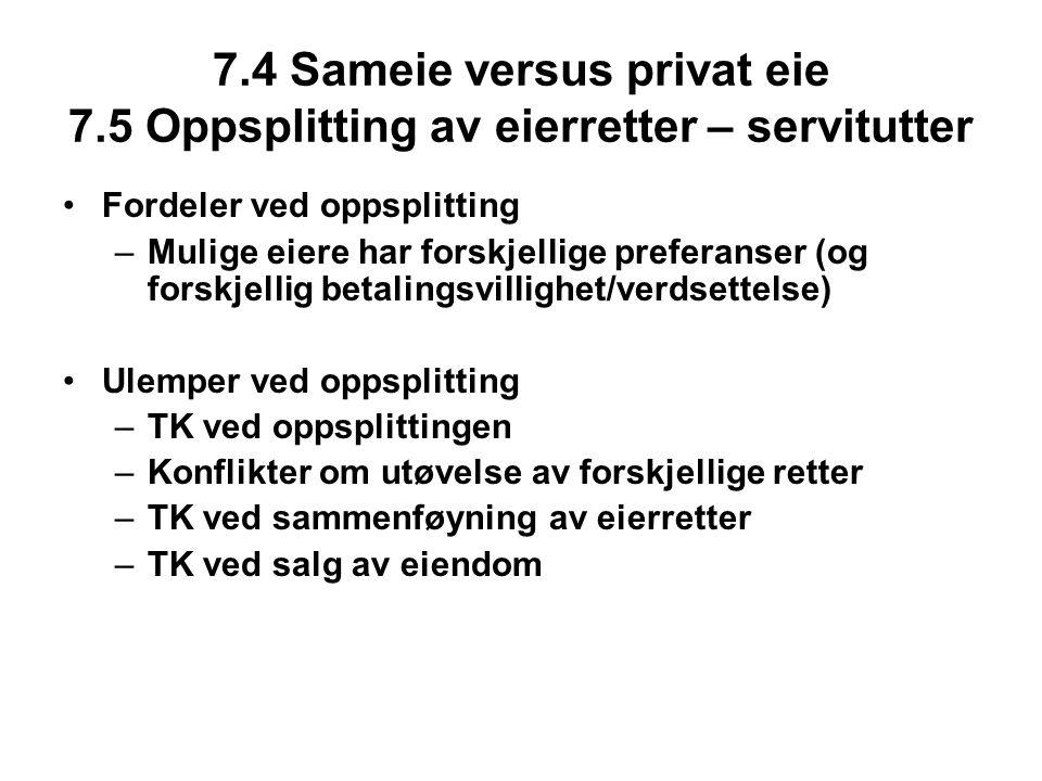 7.4 Sameie versus privat eie 7.5 Oppsplitting av eierretter – servitutter Fordeler ved oppsplitting –Mulige eiere har forskjellige preferanser (og forskjellig betalingsvillighet/verdsettelse) Ulemper ved oppsplitting –TK ved oppsplittingen –Konflikter om utøvelse av forskjellige retter –TK ved sammenføyning av eierretter –TK ved salg av eiendom