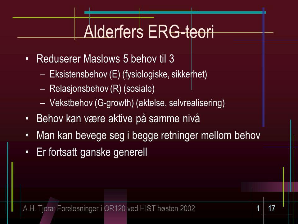 A.H. Tjora: Forelesninger i OR120 ved HIST høsten 2002117 Alderfers ERG-teori Reduserer Maslows 5 behov til 3 –Eksistensbehov (E) (fysiologiske, sikke