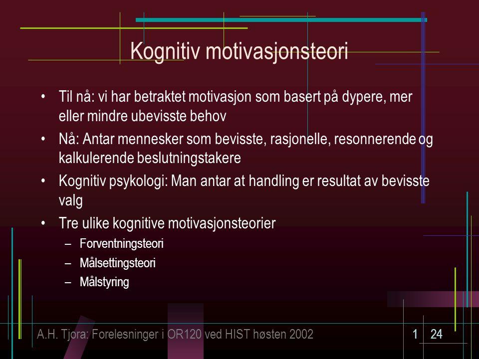 A.H. Tjora: Forelesninger i OR120 ved HIST høsten 2002124 Kognitiv motivasjonsteori Til nå: vi har betraktet motivasjon som basert på dypere, mer elle