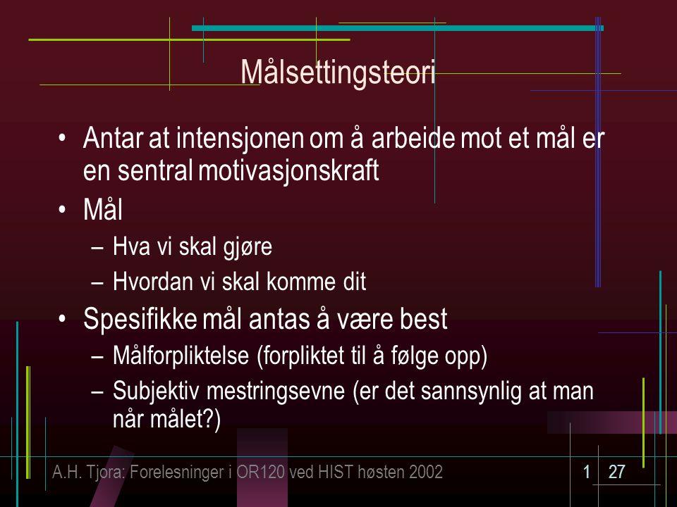 A.H. Tjora: Forelesninger i OR120 ved HIST høsten 2002127 Målsettingsteori Antar at intensjonen om å arbeide mot et mål er en sentral motivasjonskraft
