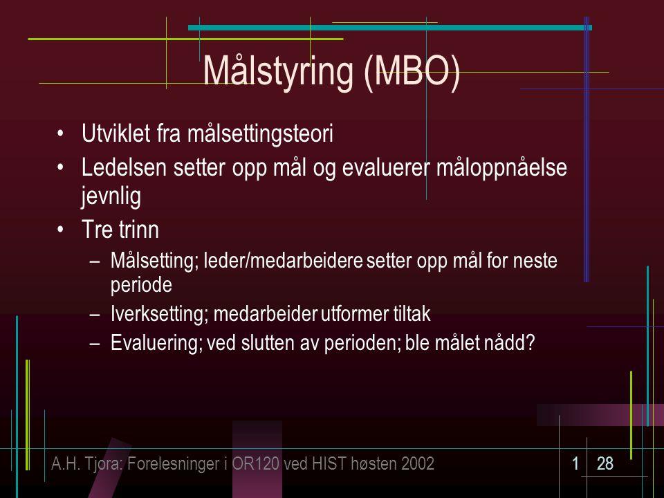 A.H. Tjora: Forelesninger i OR120 ved HIST høsten 2002128 Målstyring (MBO) Utviklet fra målsettingsteori Ledelsen setter opp mål og evaluerer måloppnå