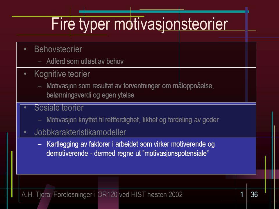 A.H. Tjora: Forelesninger i OR120 ved HIST høsten 2002136 Fire typer motivasjonsteorier Behovsteorier –Adferd som utløst av behov Kognitive teorier –M