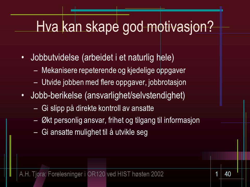 A.H. Tjora: Forelesninger i OR120 ved HIST høsten 2002140 Hva kan skape god motivasjon? Jobbutvidelse (arbeidet i et naturlig hele) –Mekanisere repete