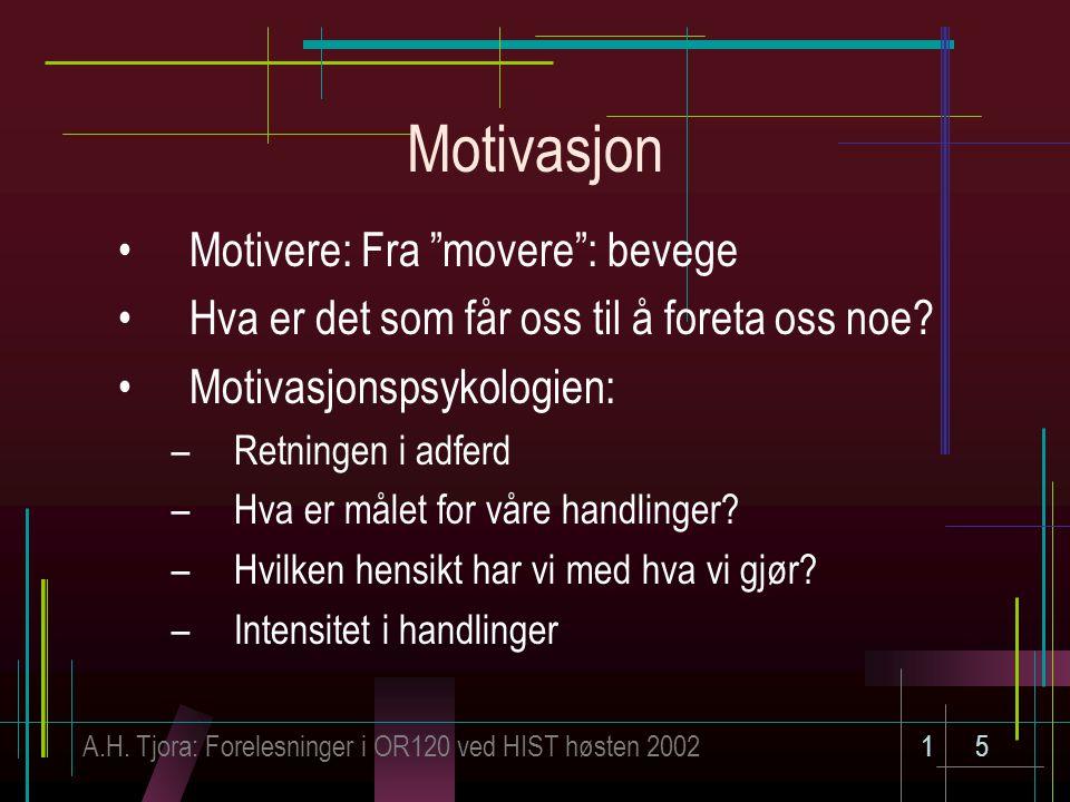 """A.H. Tjora: Forelesninger i OR120 ved HIST høsten 200215 Motivasjon Motivere: Fra """"movere"""": bevege Hva er det som får oss til å foreta oss noe? Motiva"""