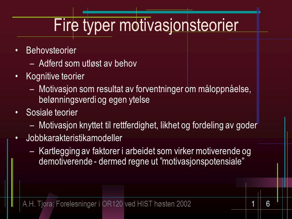 A.H. Tjora: Forelesninger i OR120 ved HIST høsten 200216 Fire typer motivasjonsteorier Behovsteorier –Adferd som utløst av behov Kognitive teorier –Mo