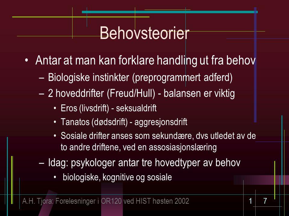 A.H. Tjora: Forelesninger i OR120 ved HIST høsten 200217 Behovsteorier Antar at man kan forklare handling ut fra behov –Biologiske instinkter (preprog