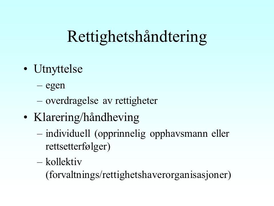 Rettighetshåndtering Utnyttelse –egen –overdragelse av rettigheter Klarering/håndheving –individuell (opprinnelig opphavsmann eller rettsetterfølger) –kollektiv (forvaltnings/rettighetshaverorganisasjoner)