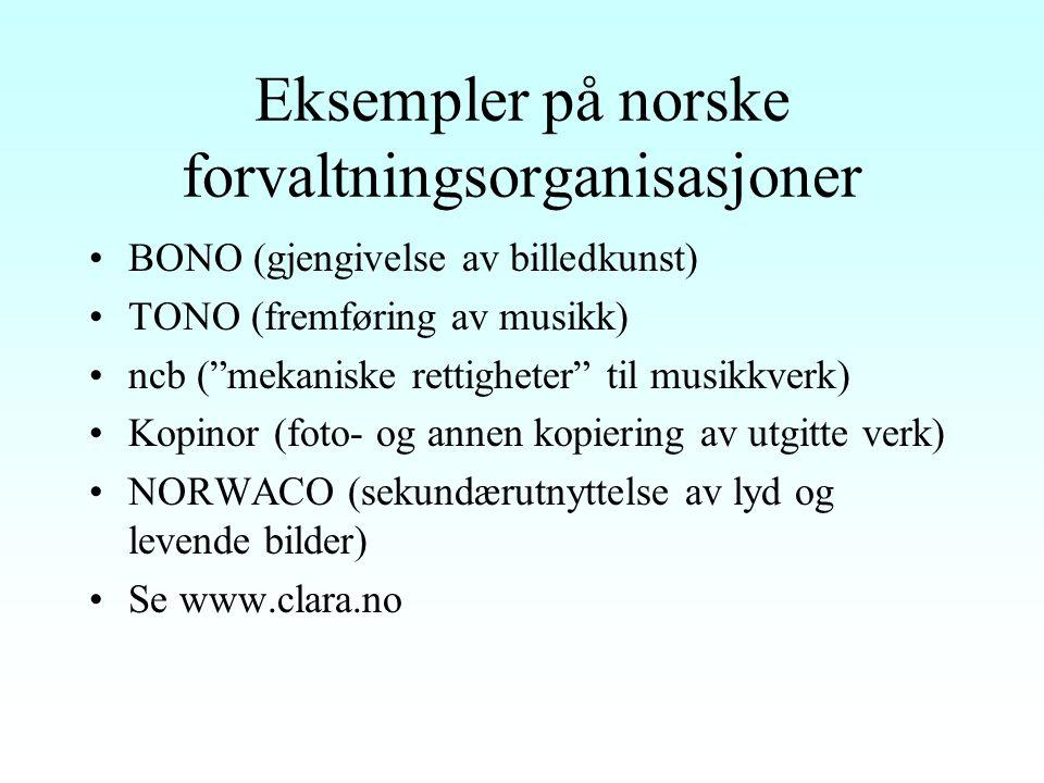 Eksempler på norske forvaltningsorganisasjoner BONO (gjengivelse av billedkunst) TONO (fremføring av musikk) ncb ( mekaniske rettigheter til musikkverk) Kopinor (foto- og annen kopiering av utgitte verk) NORWACO (sekundærutnyttelse av lyd og levende bilder) Se www.clara.no