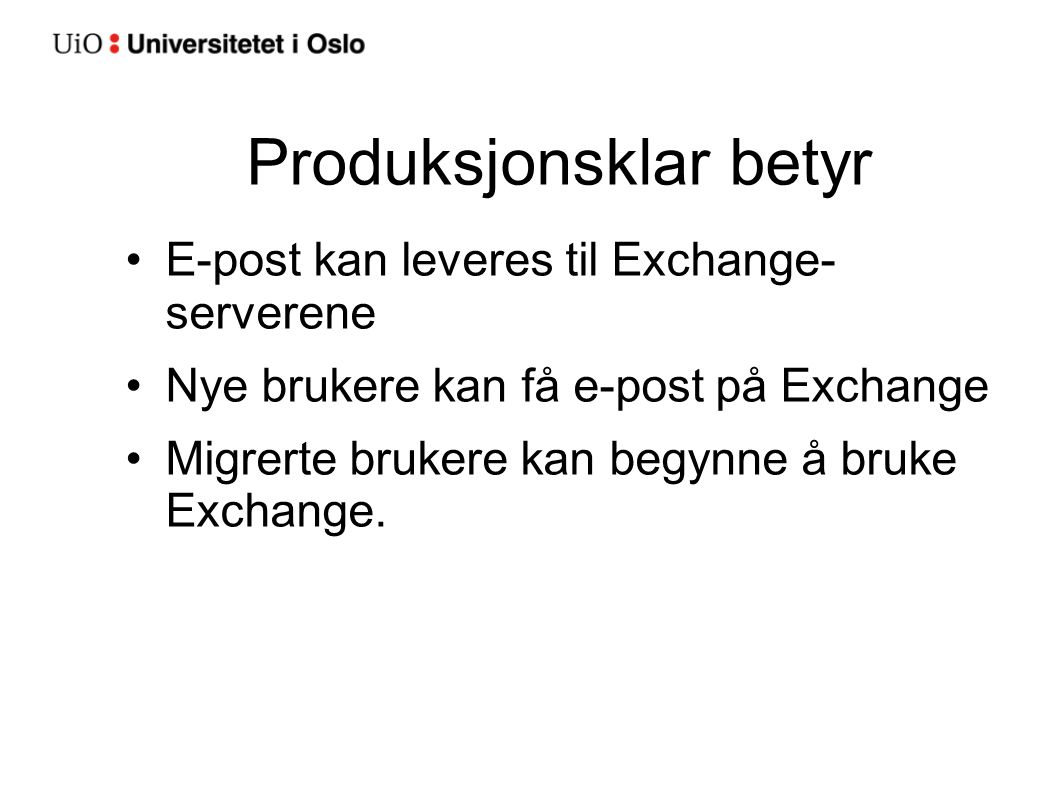 Produksjonsklar betyr E-post kan leveres til Exchange- serverene Nye brukere kan få e-post på Exchange Migrerte brukere kan begynne å bruke Exchange.