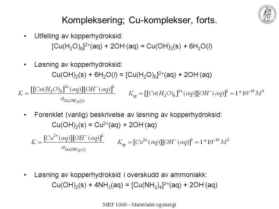 MEF 1000 – Materialer og energi Kompleksering; Cu-komplekser, forts. Utfelling av kopperhydroksid: [Cu(H 2 O) 6 ] 2+ (aq) + 2OH - (aq) = Cu(OH) 2 (s)