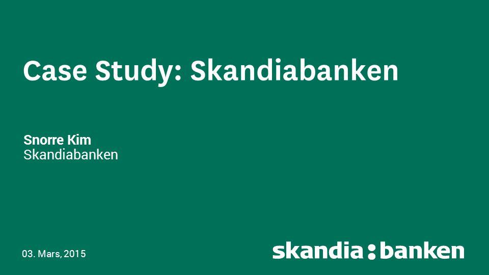 Case Study: Skandiabanken Snorre Kim Skandiabanken 03. Mars, 2015