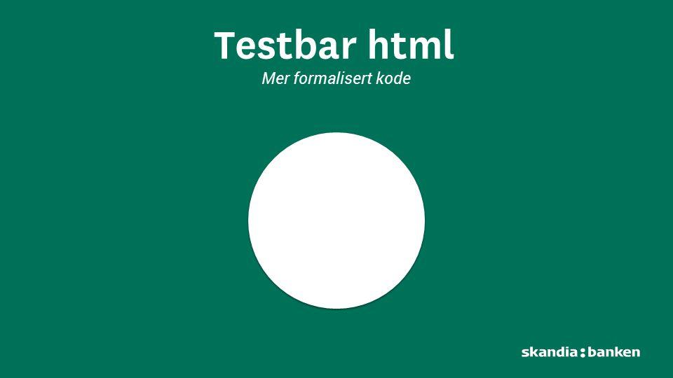 Testbar html Mer formalisert kode