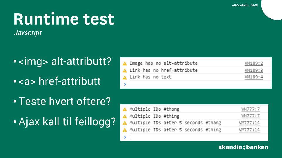 «Korrekt» html alt-attributt? href-attributt Teste hvert oftere? Ajax kall til feillogg? Runtime test Javscript