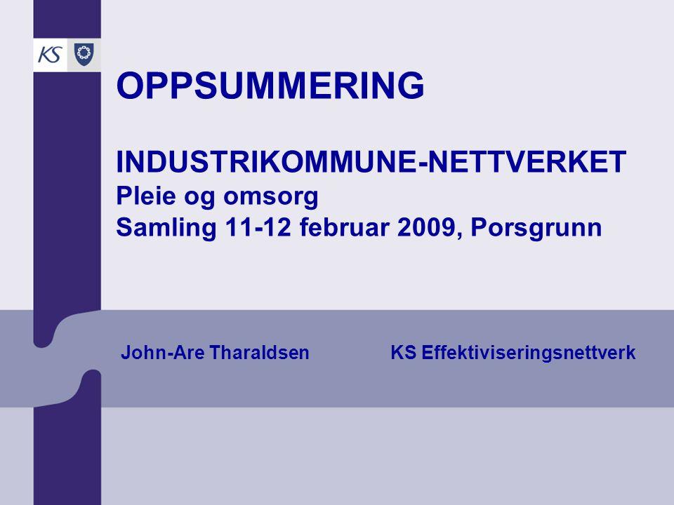 OPPSUMMERING INDUSTRIKOMMUNE-NETTVERKET Pleie og omsorg Samling 11-12 februar 2009, Porsgrunn John-Are Tharaldsen KS Effektiviseringsnettverk