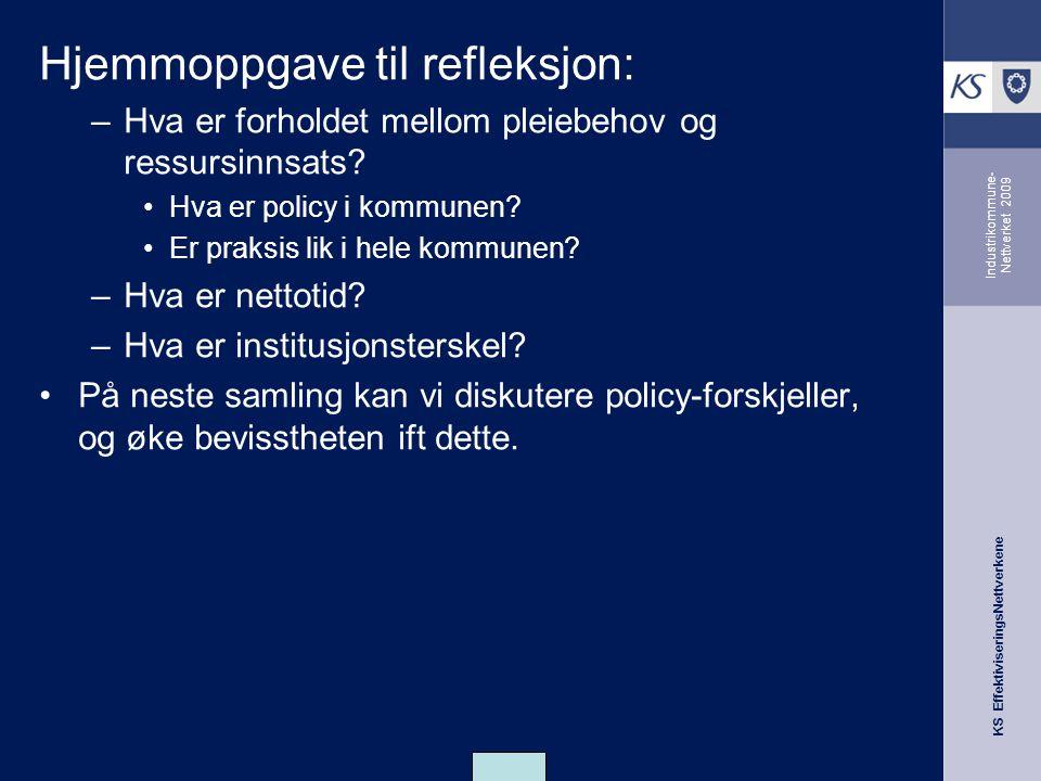 KS EffektiviseringsNettverkene Industrikommune- Nettverket 2009 Hjemmoppgave til refleksjon: –Hva er forholdet mellom pleiebehov og ressursinnsats.