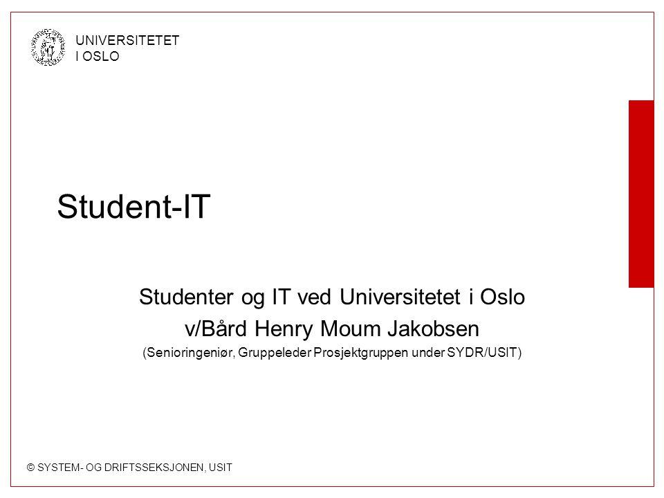 © SYSTEM- OG DRIFTSSEKSJONEN, USIT UNIVERSITETET I OSLO Student-IT Studenter og IT ved Universitetet i Oslo v/Bård Henry Moum Jakobsen (Senioringeniør, Gruppeleder Prosjektgruppen under SYDR/USIT)