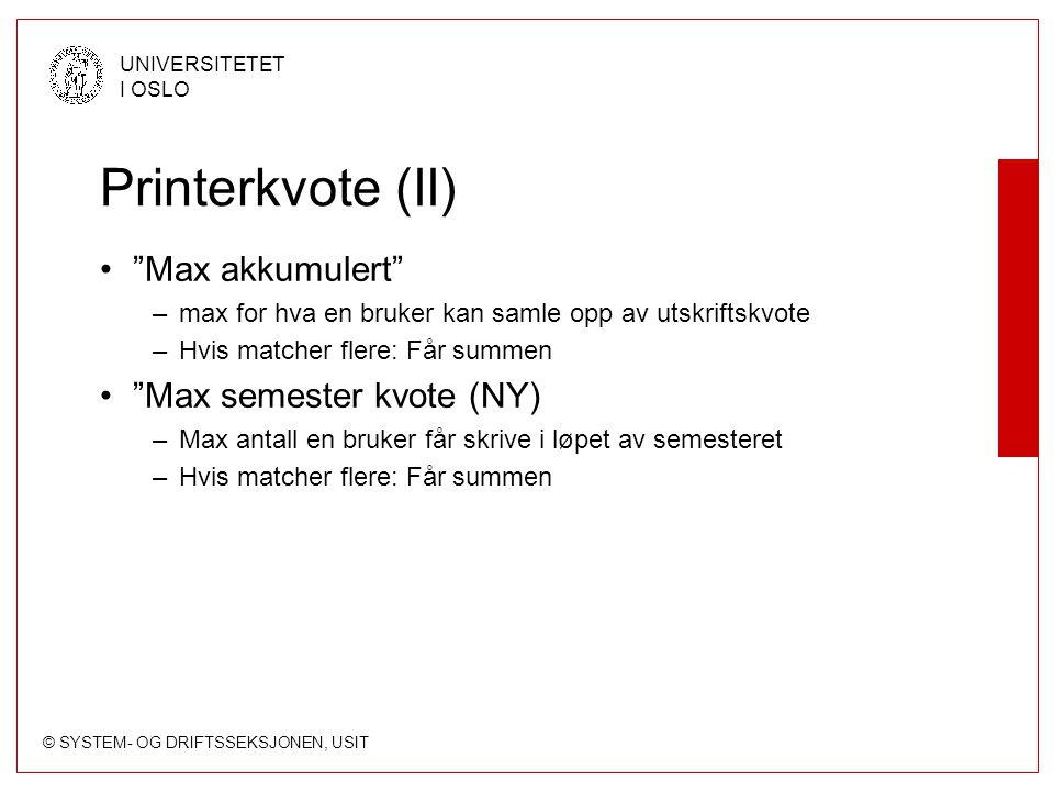 © SYSTEM- OG DRIFTSSEKSJONEN, USIT UNIVERSITETET I OSLO Printerkvote (II) Max akkumulert –max for hva en bruker kan samle opp av utskriftskvote –Hvis matcher flere: Får summen Max semester kvote (NY) –Max antall en bruker får skrive i løpet av semesteret –Hvis matcher flere: Får summen