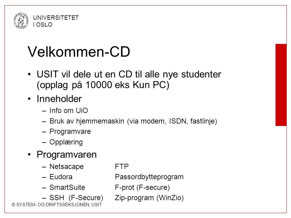 © SYSTEM- OG DRIFTSSEKSJONEN, USIT UNIVERSITETET I OSLO Velkommen-CD USIT vil dele ut en CD til alle nye studenter (opplag på 10000 eks Kun PC) Inneholder –Info om UiO –Bruk av hjemmemaskin (via modem, ISDN, fastlinje) –Programvare –Opplæring Programvaren –NetsacapeFTP –EudoraPassordbytteprogram –SmartSuiteF-prot (F-secure) –SSH (F-Secure)Zip-program (WinZio)