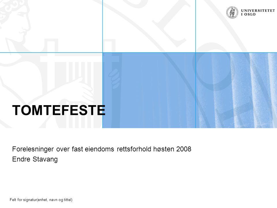 Felt for signatur(enhet, navn og tittel) TOMTEFESTE Forelesninger over fast eiendoms rettsforhold høsten 2008 Endre Stavang