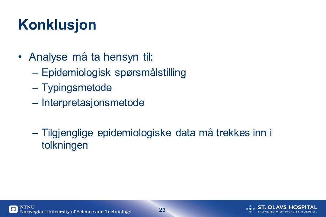 23 Konklusjon Analyse må ta hensyn til: –Epidemiologisk spørsmålstilling –Typingsmetode –Interpretasjonsmetode –Tilgjenglige epidemiologiske data må t