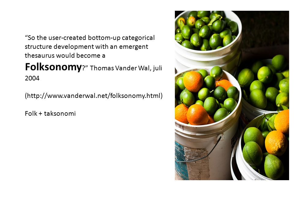 So the user-created bottom-up categorical structure development with an emergent thesaurus would become a Folksonomy Thomas Vander Wal, juli 2004 (http://www.vanderwal.net/folksonomy.html) Folk + taksonomi