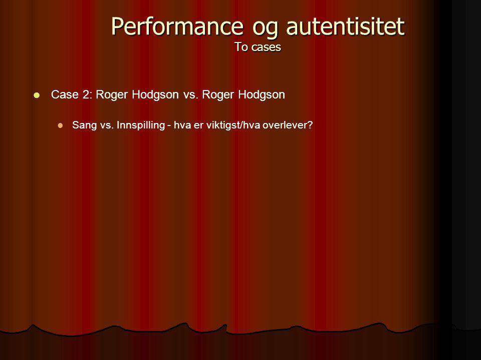 Case 2: Roger Hodgson vs. Roger Hodgson Sang vs. Innspilling - hva er viktigst/hva overlever? Performance og autentisitet To cases