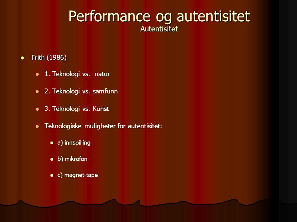 Frith (1986) Frith (1986) 1. Teknologi vs. natur 2. Teknologi vs. samfunn 3. Teknologi vs. Kunst Teknologiske muligheter for autentisitet: a) innspill