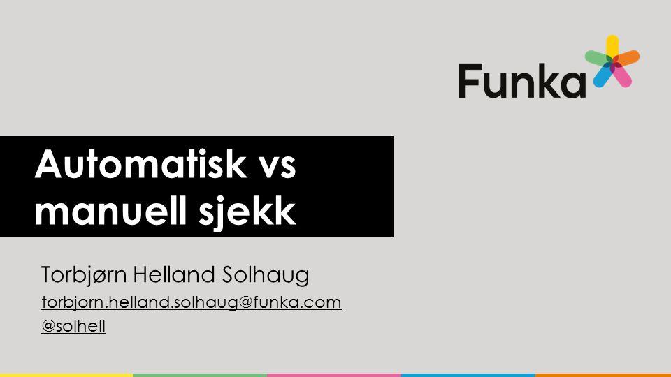 Automatisk vs manuell sjekk Torbjørn Helland Solhaug torbjorn.helland.solhaug@funka.com @solhell