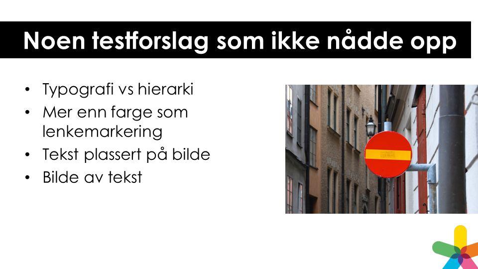 Noen testforslag som ikke nådde opp Typografi vs hierarki Mer enn farge som lenkemarkering Tekst plassert på bilde Bilde av tekst