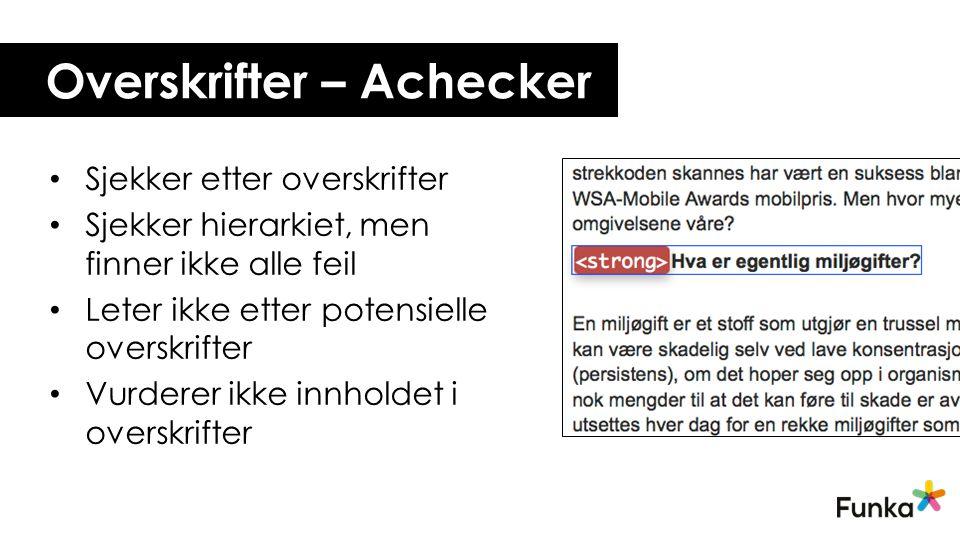 Overskrifter – Achecker Sjekker etter overskrifter Sjekker hierarkiet, men finner ikke alle feil Leter ikke etter potensielle overskrifter Vurderer ikke innholdet i overskrifter