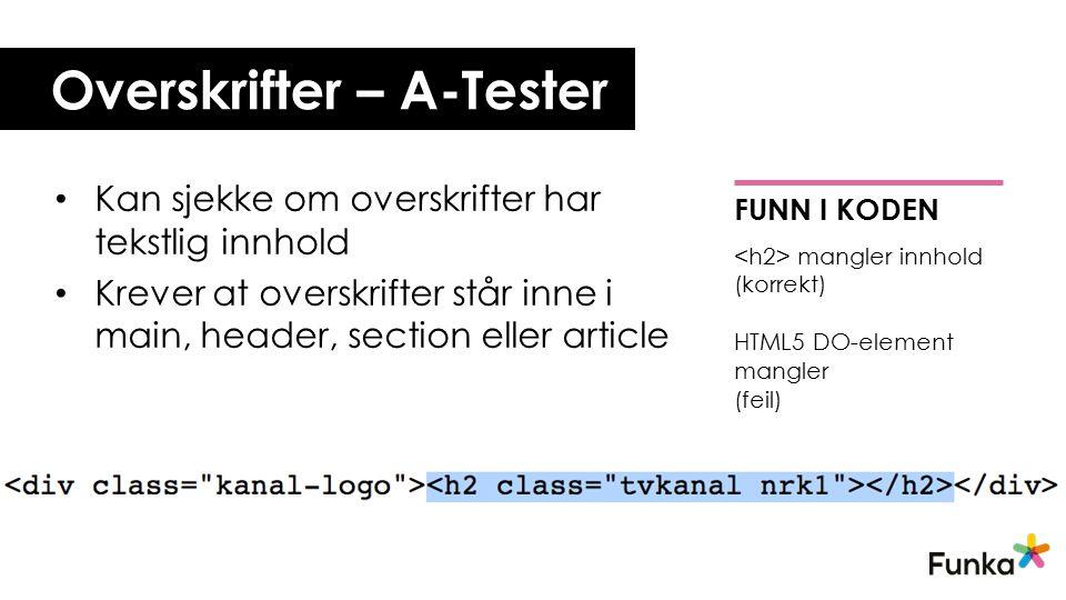 Overskrifter – A-Tester Kan sjekke om overskrifter har tekstlig innhold Krever at overskrifter står inne i main, header, section eller article FUNN I KODEN mangler innhold (korrekt) HTML5 DO-element mangler (feil)