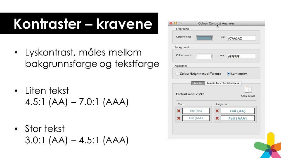 Kontraster – kravene Lyskontrast, måles mellom bakgrunnsfarge og tekstfarge Liten tekst 4.5:1 (AA) – 7.0:1 (AAA) Stor tekst 3.0:1 (AA) – 4.5:1 (AAA)