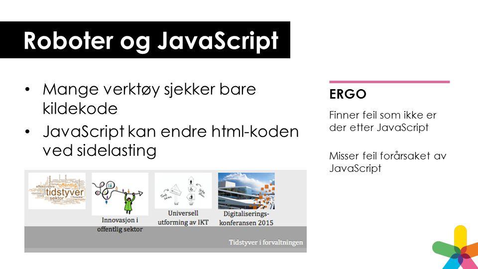 Roboter og JavaScript Mange verktøy sjekker bare kildekode JavaScript kan endre html-koden ved sidelasting ERGO Finner feil som ikke er der etter JavaScript Misser feil forårsaket av JavaScript