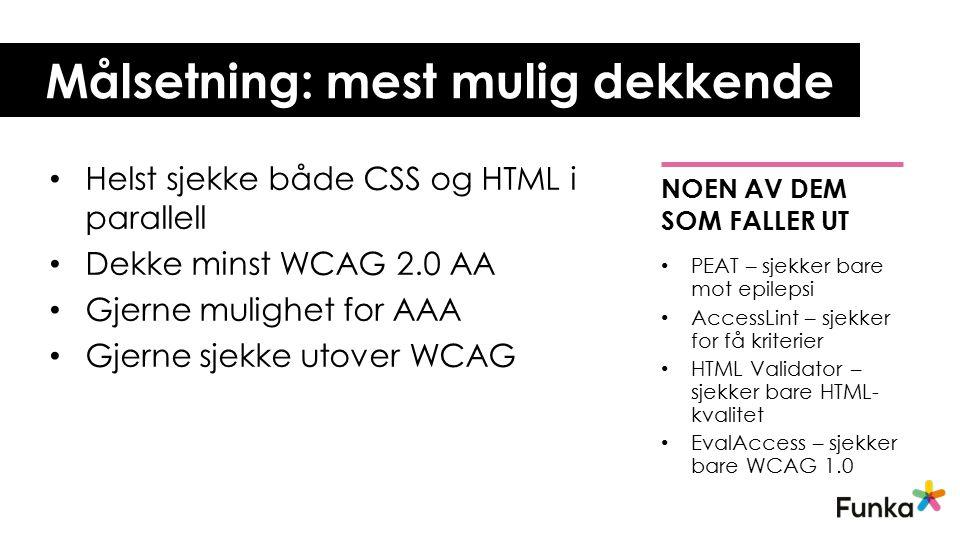 Målsetning: mest mulig dekkende Helst sjekke både CSS og HTML i parallell Dekke minst WCAG 2.0 AA Gjerne mulighet for AAA Gjerne sjekke utover WCAG NOEN AV DEM SOM FALLER UT PEAT – sjekker bare mot epilepsi AccessLint – sjekker for få kriterier HTML Validator – sjekker bare HTML- kvalitet EvalAccess – sjekker bare WCAG 1.0