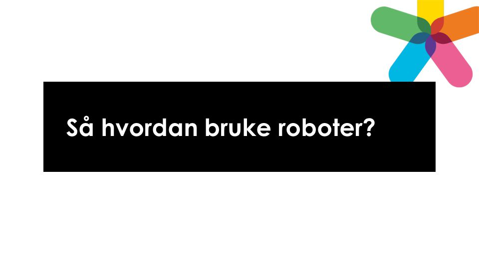 Så hvordan bruke roboter