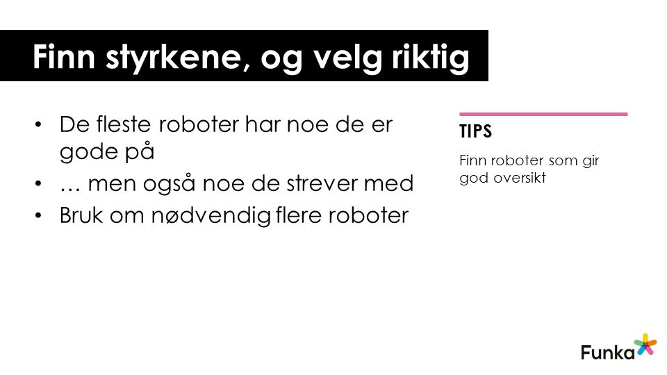 Finn styrkene, og velg riktig De fleste roboter har noe de er gode på … men også noe de strever med Bruk om nødvendig flere roboter TIPS Finn roboter som gir god oversikt