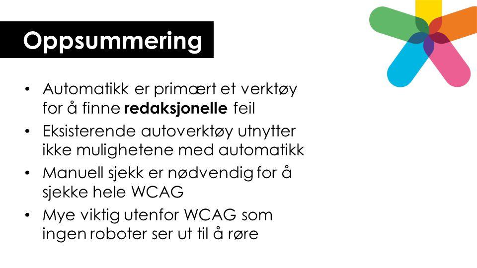 Oppsummering Automatikk er primært et verktøy for å finne redaksjonelle feil Eksisterende autoverktøy utnytter ikke mulighetene med automatikk Manuell sjekk er nødvendig for å sjekke hele WCAG Mye viktig utenfor WCAG som ingen roboter ser ut til å røre