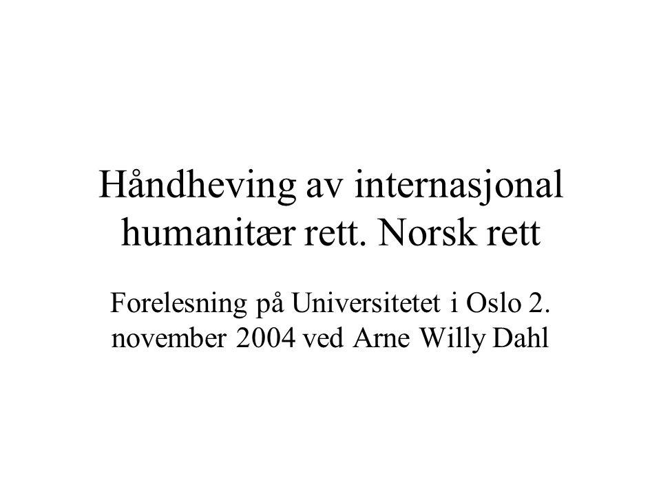 Håndheving av internasjonal humanitær rett. Norsk rett Forelesning på Universitetet i Oslo 2. november 2004 ved Arne Willy Dahl