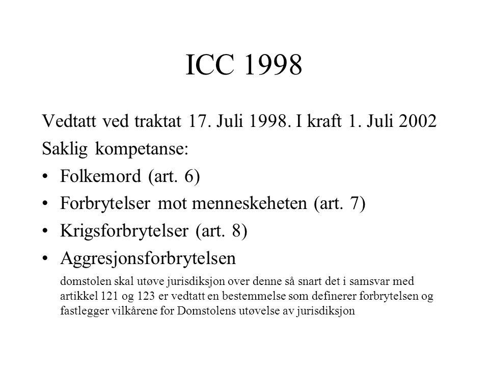 ICC 1998 Vedtatt ved traktat 17. Juli 1998. I kraft 1. Juli 2002 Saklig kompetanse: Folkemord (art. 6) Forbrytelser mot menneskeheten (art. 7) Krigsfo
