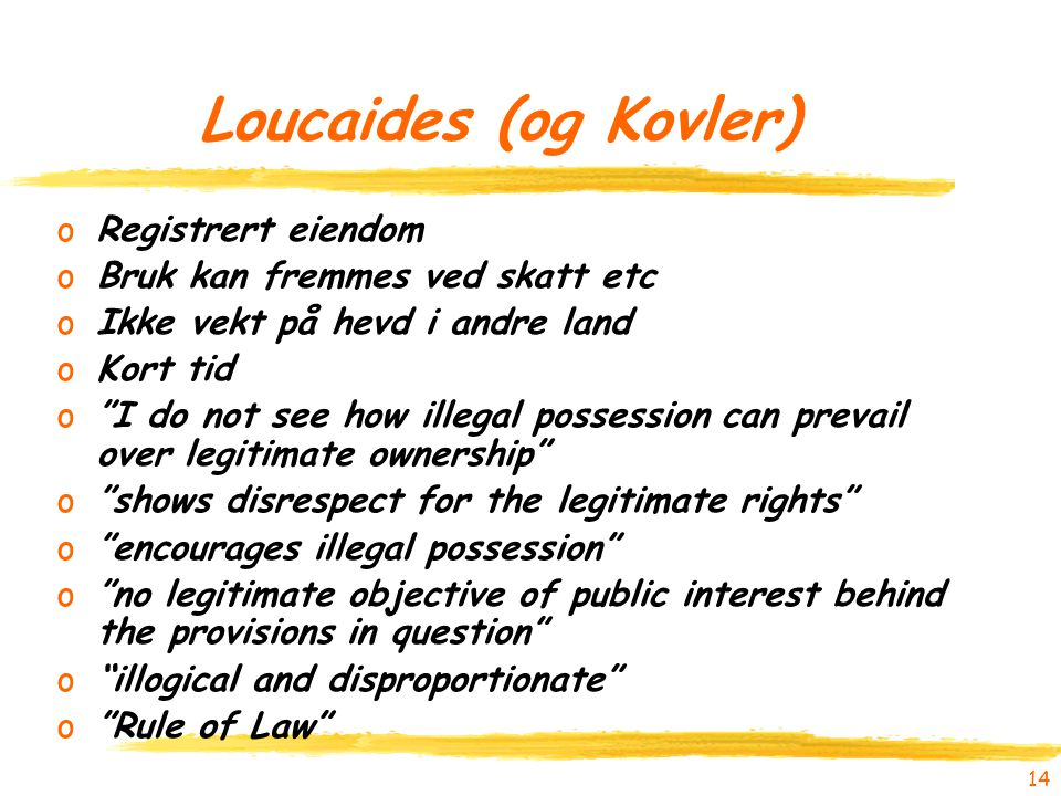 14 Loucaides (og Kovler) oRegistrert eiendom oBruk kan fremmes ved skatt etc oIkke vekt på hevd i andre land oKort tid o I do not see how illegal possession can prevail over legitimate ownership o shows disrespect for the legitimate rights o encourages illegal possession o no legitimate objective of public interest behind the provisions in question o illogical and disproportionate o Rule of Law