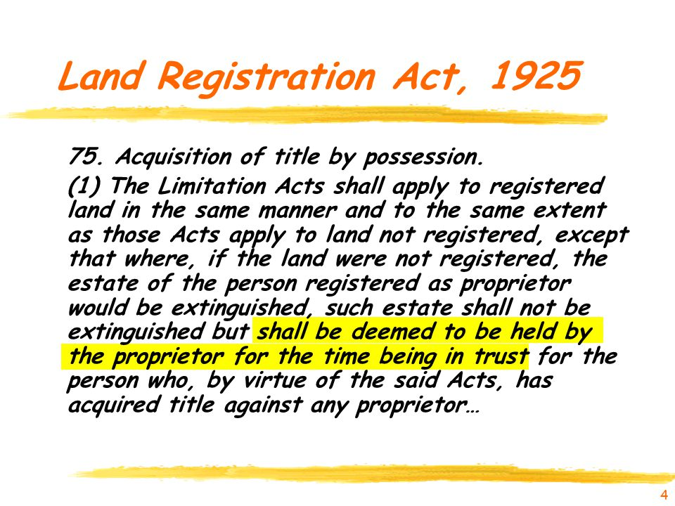 4 Land Registration Act, 1925 75. Acquisition of title by possession. (1) The Limitation Acts shall apply to registered land in the same manner and to
